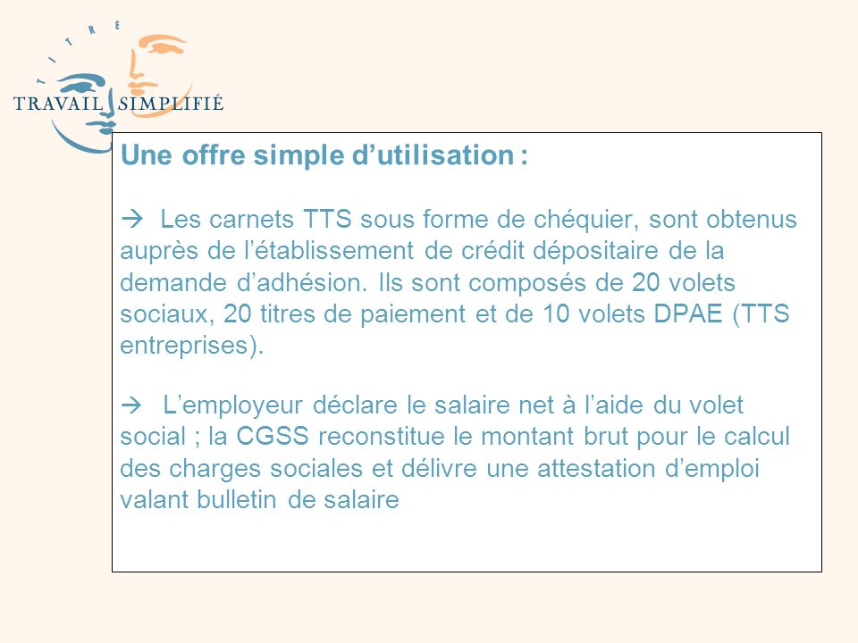 Une offre simple d'utilisation :  Les carnets TTS sous forme de chéquier, sont obtenus auprès de l'établissement de crédit dépositaire de la demande d'adhésion.