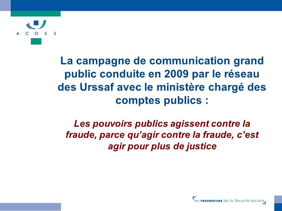La campagne de communication grand public conduite en 2009 par le réseau des Urssaf avec le ministère chargé des comptes publics : Les pouvoirs publics agissent contre la fraude, parce qu'agir contre la fraude, c'est agir pour plus de justice