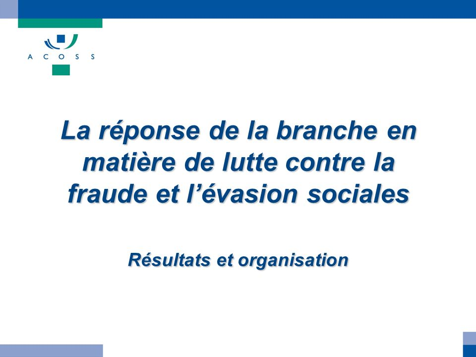 La réponse de la branche en matière de lutte contre la fraude et l'évasion sociales Résultats et organisation
