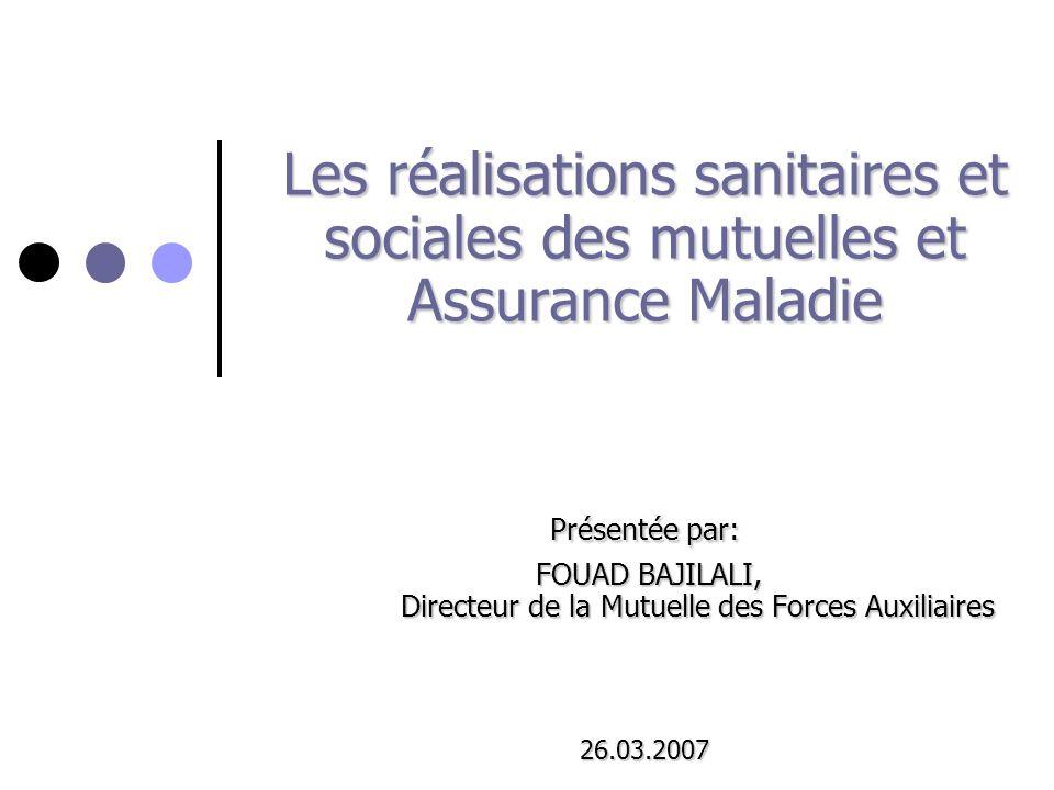 Les réalisations sanitaires et sociales des mutuelles et Assurance Maladie Présentée par: FOUAD BAJILALI, Directeur de la Mutuelle des Forces Auxiliaires 26.03.2007
