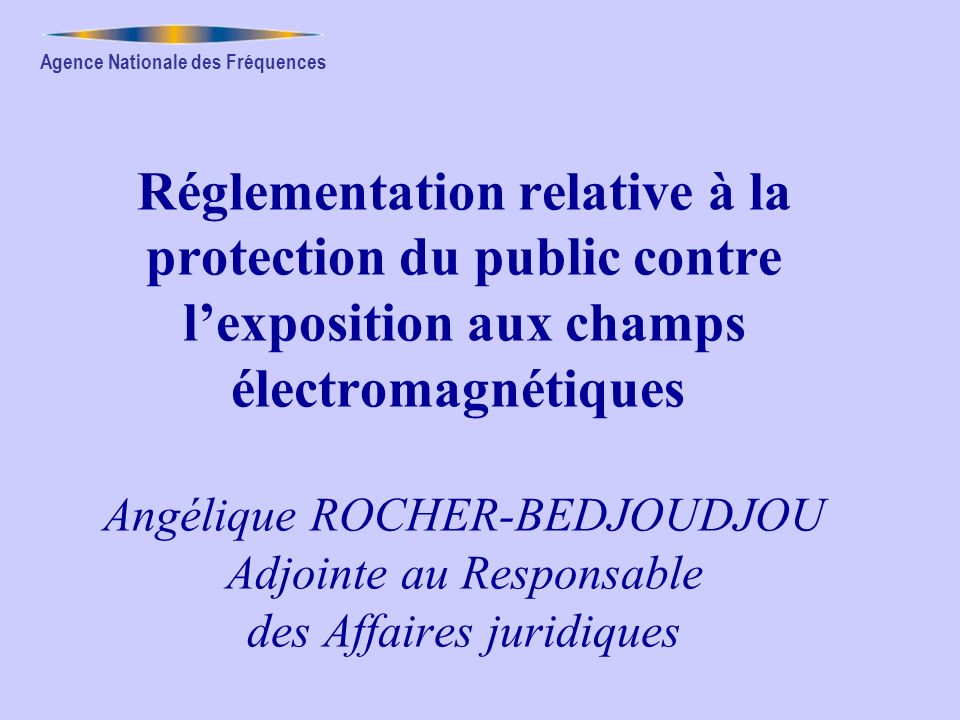 Réglementation relative à la protection du public contre l'exposition aux champs électromagnétiques Angélique ROCHER-BEDJOUDJOU Adjointe au Responsable des Affaires juridiques