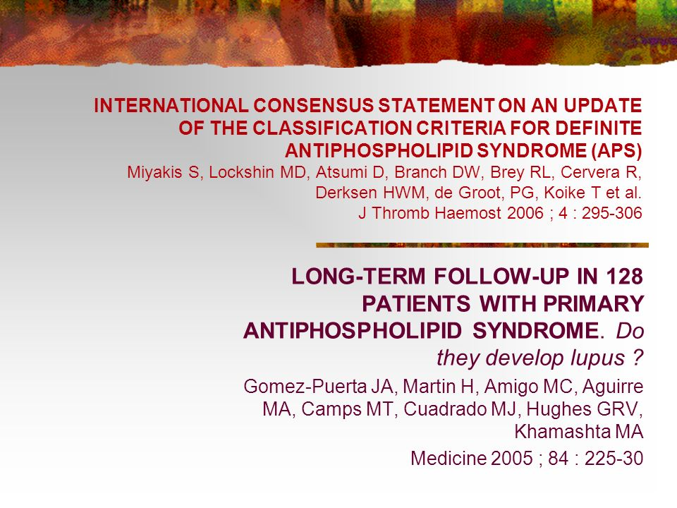 INTERNATIONAL CONSENSUS STATEMENT ON AN UPDATE OF THE CLASSIFICATION CRITERIA FOR DEFINITE ANTIPHOSPHOLIPID SYNDROME (APS) Miyakis S, Lockshin MD, Atsumi D, Branch DW, Brey RL, Cervera R, Derksen HWM, de Groot, PG, Koike T et al. J Thromb Haemost 2006 ; 4 : 295-306