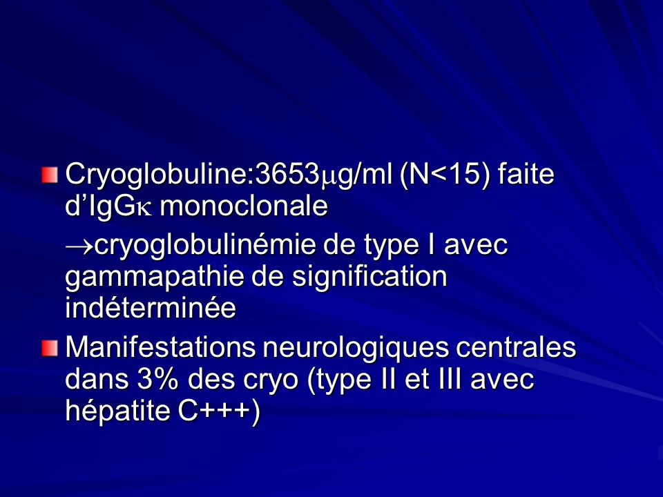 Cryoglobuline:3653g/ml (N<15) faite d'IgG monoclonale
