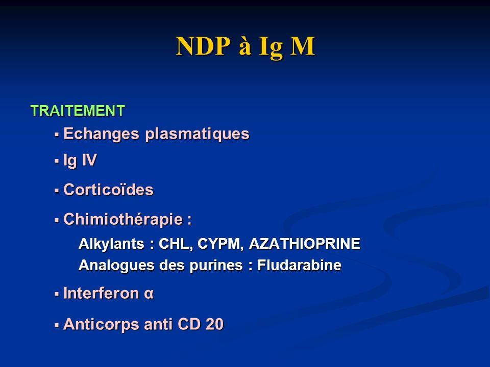 NDP à Ig M Echanges plasmatiques Ig IV Corticoïdes Chimiothérapie :