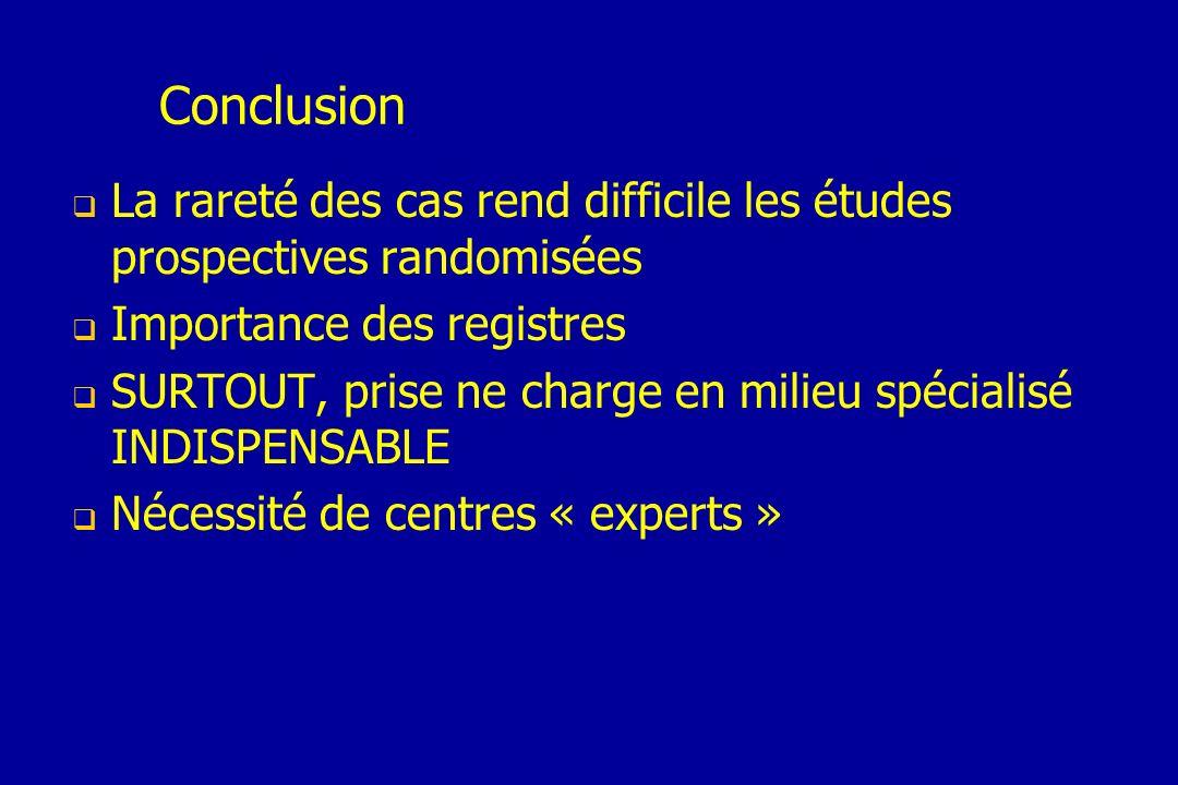 Conclusion La rareté des cas rend difficile les études prospectives randomisées. Importance des registres.