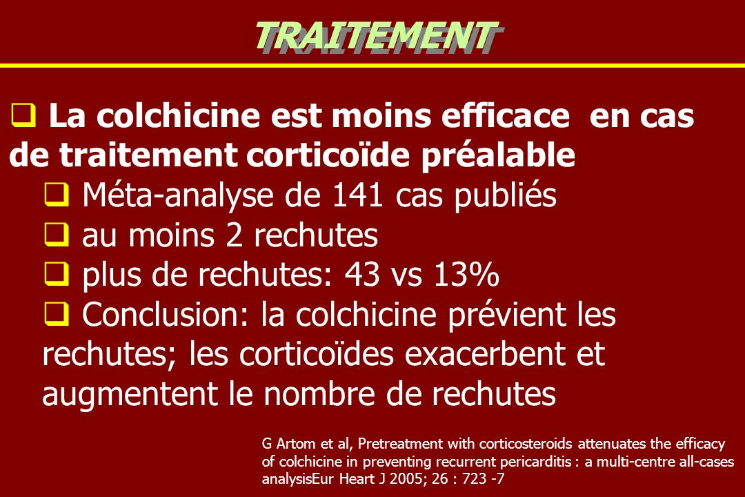 TRAITEMENT La colchicine est moins efficace en cas de traitement corticoïde préalable. Méta-analyse de 141 cas publiés.