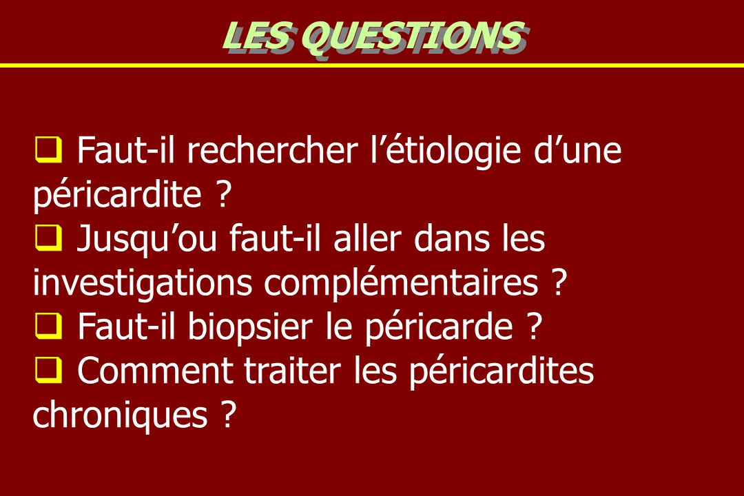 LES QUESTIONS Faut-il rechercher l'étiologie d'une péricardite Jusqu'ou faut-il aller dans les investigations complémentaires