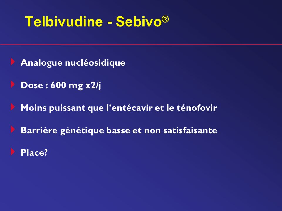 Telbivudine - Sebivo® Analogue nucléosidique Dose : 600 mg x2/j