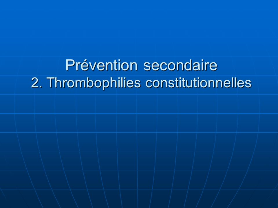 Prévention secondaire 2. Thrombophilies constitutionnelles