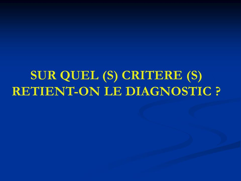 SUR QUEL (S) CRITERE (S) RETIENT-ON LE DIAGNOSTIC