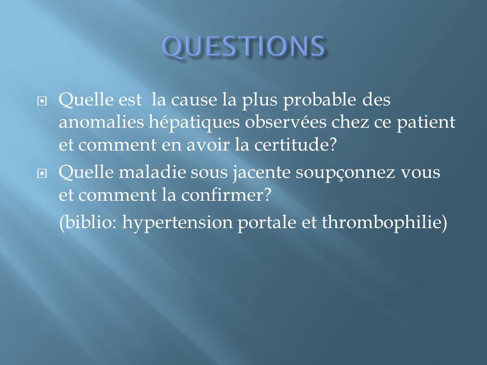 QUESTIONS Quelle est la cause la plus probable des anomalies hépatiques observées chez ce patient et comment en avoir la certitude