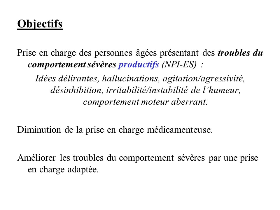 Objectifs Prise en charge des personnes âgées présentant des troubles du comportement sévères productifs (NPI-ES) :