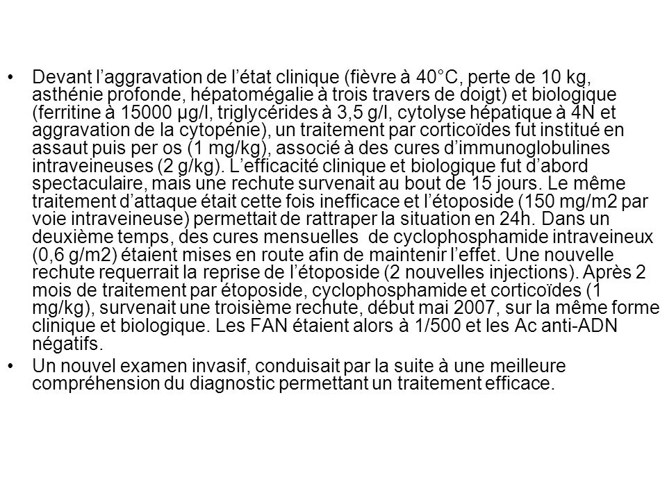 Devant l'aggravation de l'état clinique (fièvre à 40°C, perte de 10 kg, asthénie profonde, hépatomégalie à trois travers de doigt) et biologique (ferritine à 15000 µg/l, triglycérides à 3,5 g/l, cytolyse hépatique à 4N et aggravation de la cytopénie), un traitement par corticoïdes fut institué en assaut puis per os (1 mg/kg), associé à des cures d'immunoglobulines intraveineuses (2 g/kg). L'efficacité clinique et biologique fut d'abord spectaculaire, mais une rechute survenait au bout de 15 jours. Le même traitement d'attaque était cette fois inefficace et l'étoposide (150 mg/m2 par voie intraveineuse) permettait de rattraper la situation en 24h. Dans un deuxième temps, des cures mensuelles de cyclophosphamide intraveineux (0,6 g/m2) étaient mises en route afin de maintenir l'effet. Une nouvelle rechute requerrait la reprise de l'étoposide (2 nouvelles injections). Après 2 mois de traitement par étoposide, cyclophosphamide et corticoïdes (1 mg/kg), survenait une troisième rechute, début mai 2007, sur la même forme clinique et biologique. Les FAN étaient alors à 1/500 et les Ac anti-ADN négatifs.