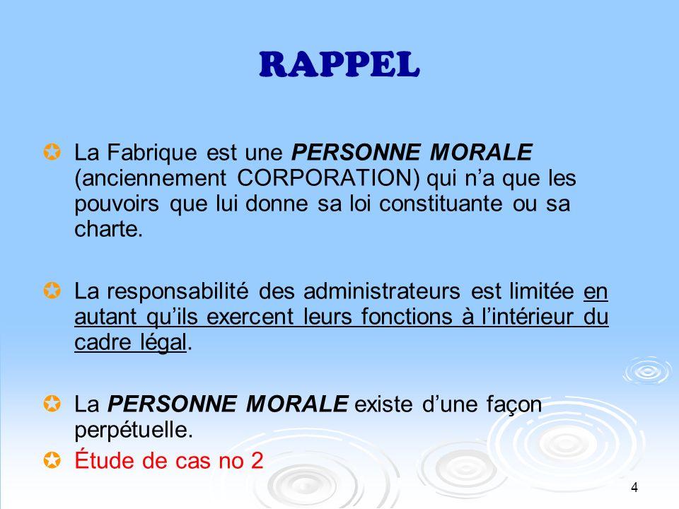 RAPPELLa Fabrique est une PERSONNE MORALE (anciennement CORPORATION) qui n'a que les pouvoirs que lui donne sa loi constituante ou sa charte.