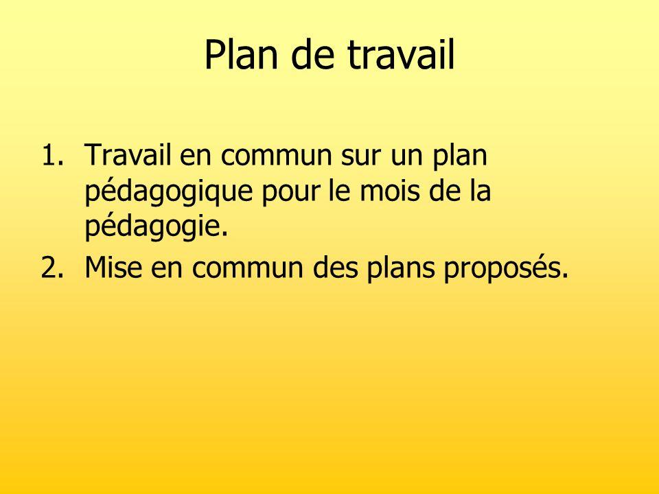 Plan de travail Travail en commun sur un plan pédagogique pour le mois de la pédagogie. Mise en commun des plans proposés.