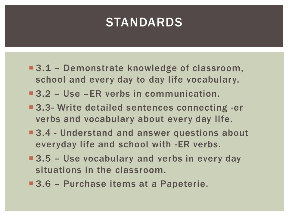 STANDARDS 3.1 – Demonstrate knowledge of classroom, school and every day to day life vocabulary. 3.2 – Use –ER verbs in communication.