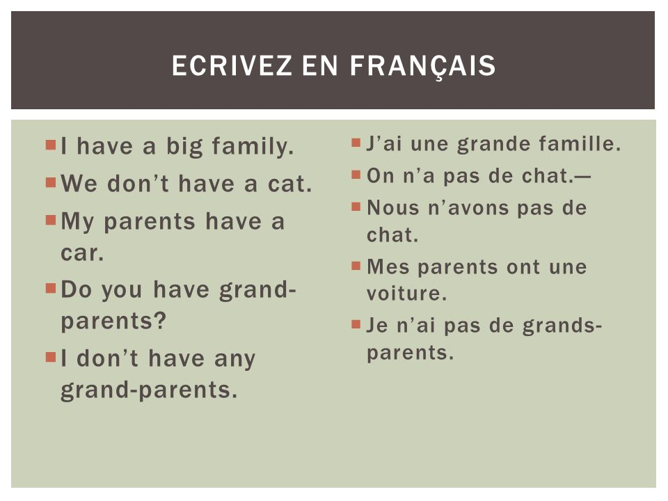 Ecrivez en français I have a big family. We don't have a cat.