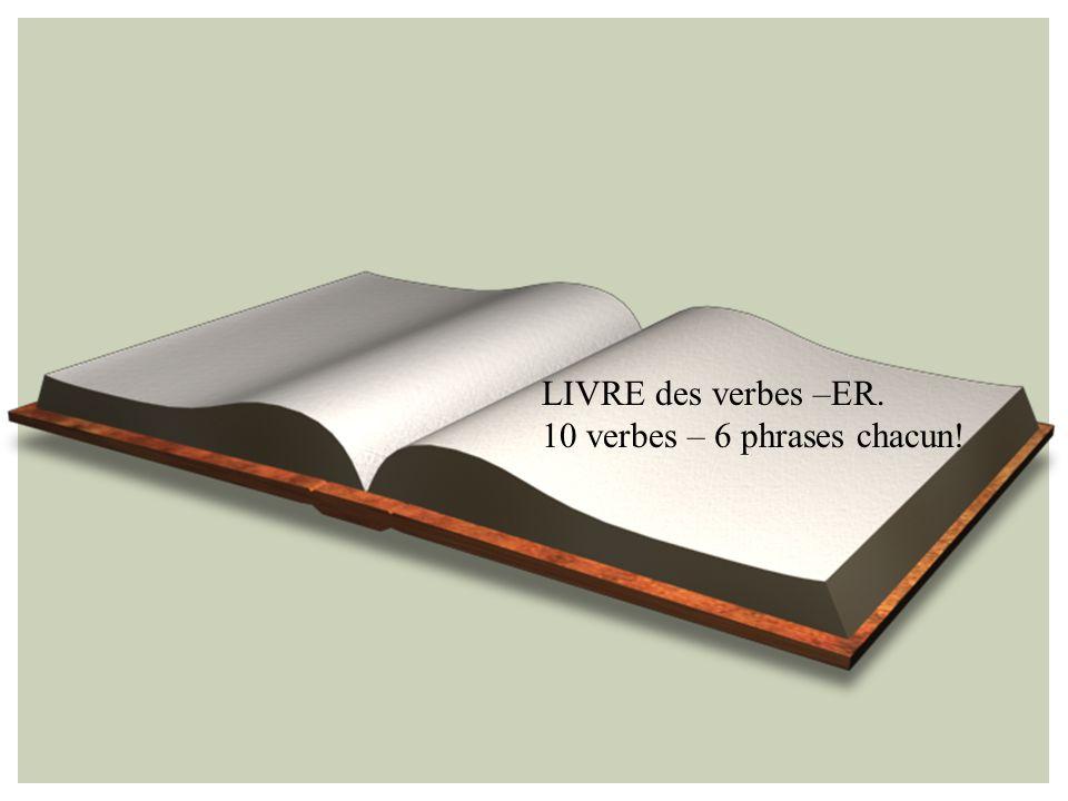 LIVRE des verbes –ER. 10 verbes – 6 phrases chacun!