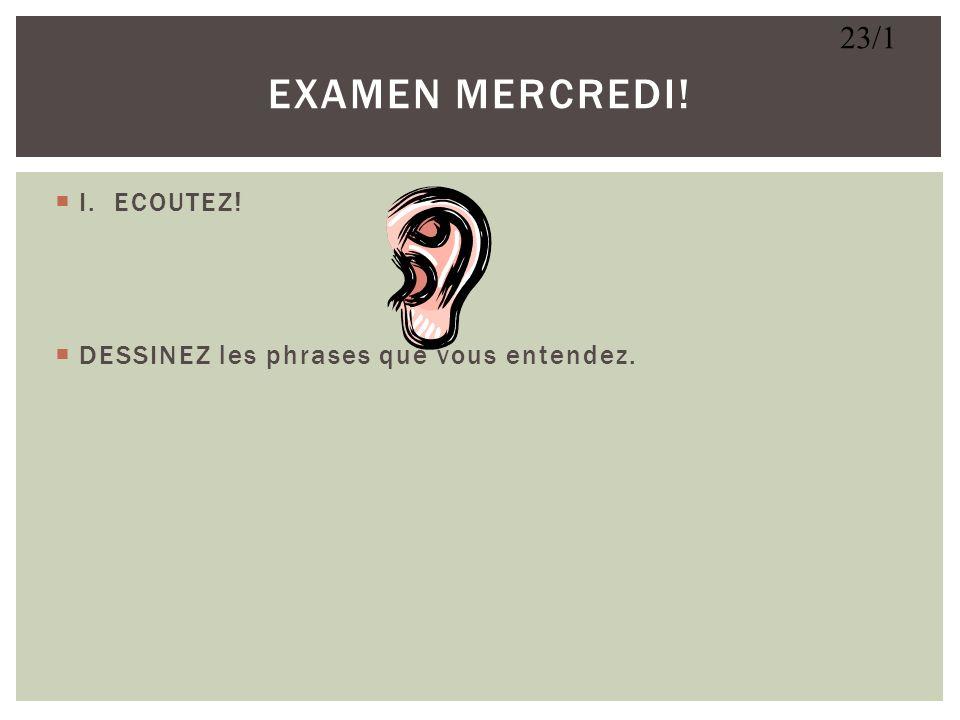 EXAMEN MERCREDI! 23/1 I. ECOUTEZ!