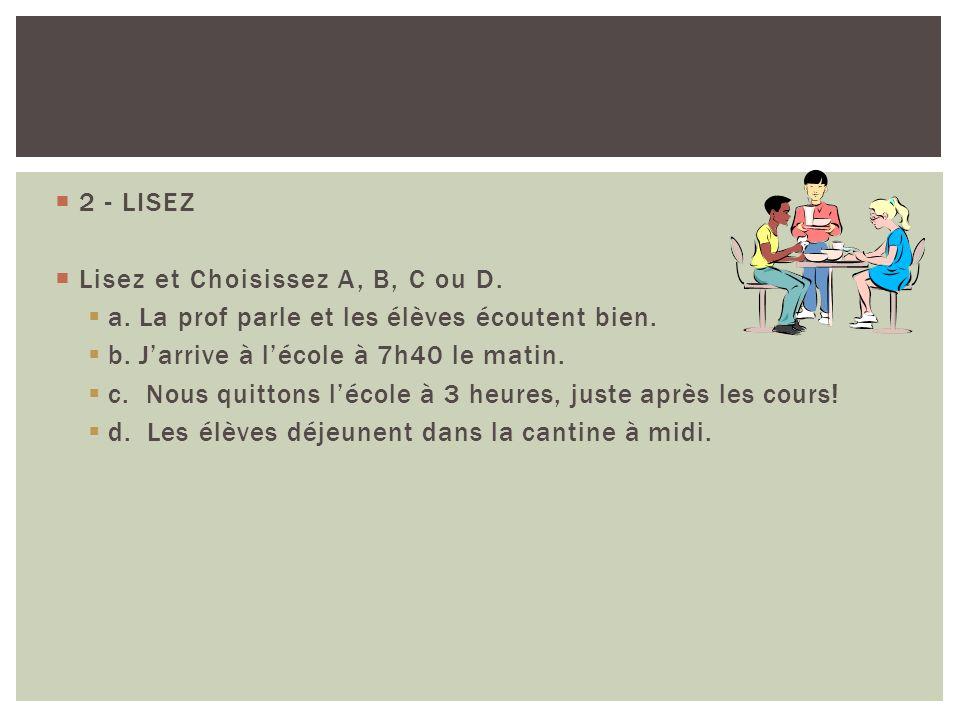 2 - LISEZ Lisez et Choisissez A, B, C ou D. a. La prof parle et les élèves écoutent bien. b. J'arrive à l'école à 7h40 le matin.