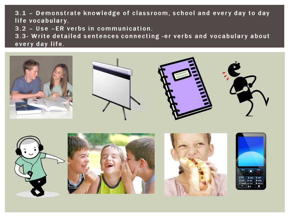 3.1 – Demonstrate knowledge of classroom, school and every day to day life vocabulary.