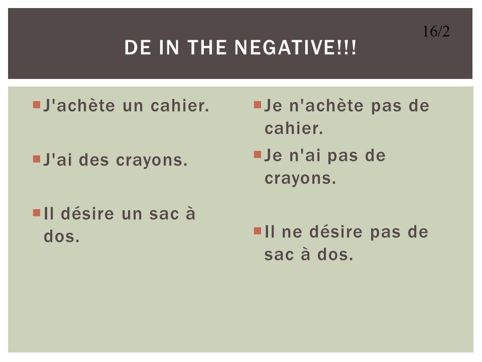 DE in the negative!!! J achète un cahier. J ai des crayons.