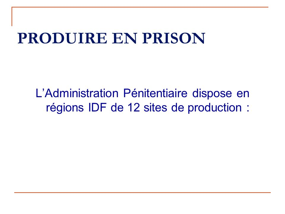 PRODUIRE EN PRISON L'Administration Pénitentiaire dispose en régions IDF de 12 sites de production :