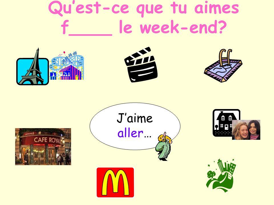 Qu'est-ce que tu aimes f____ le week-end