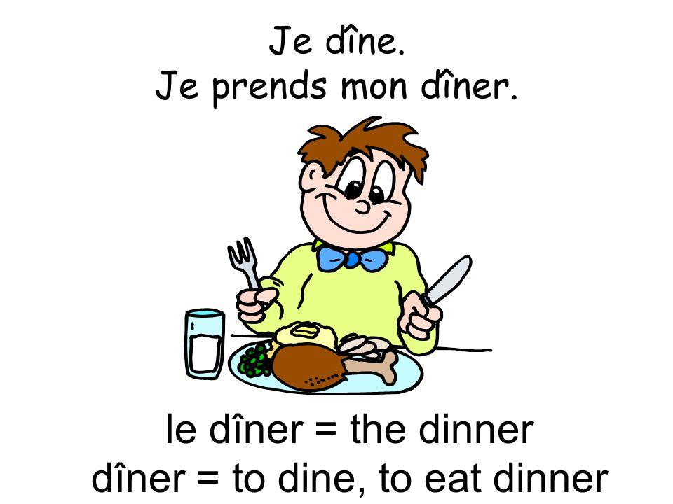 Je dîne. Je prends mon dîner.