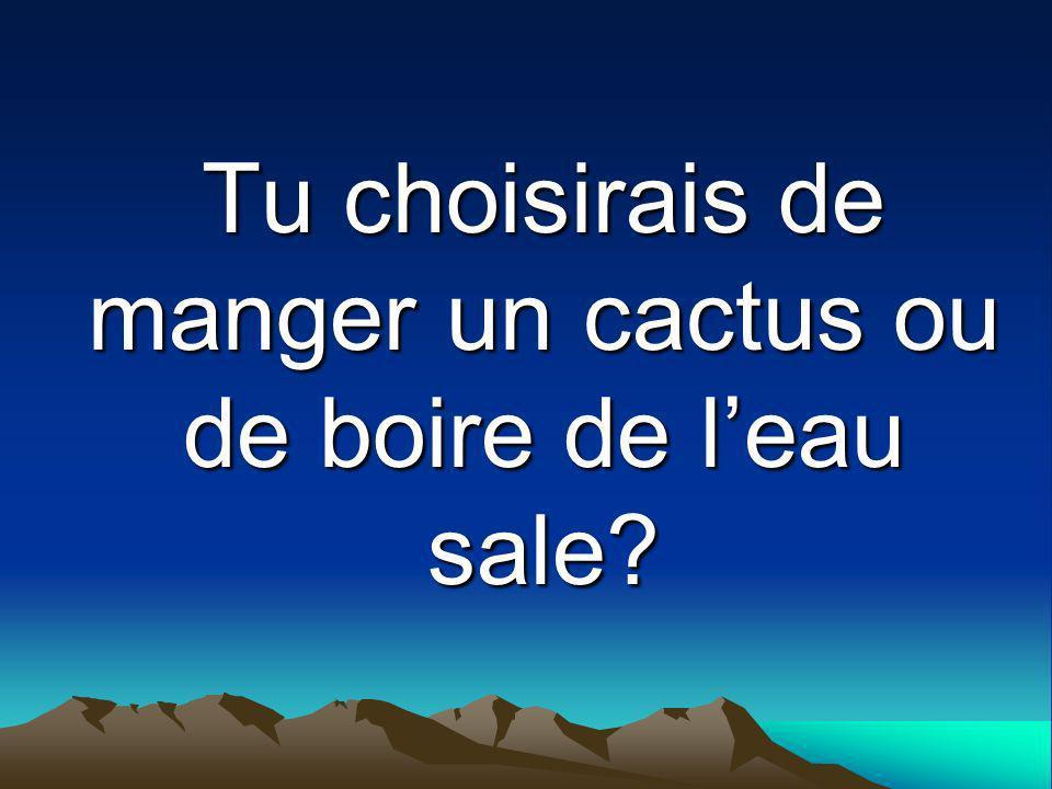 Tu choisirais de manger un cactus ou de boire de l'eau sale