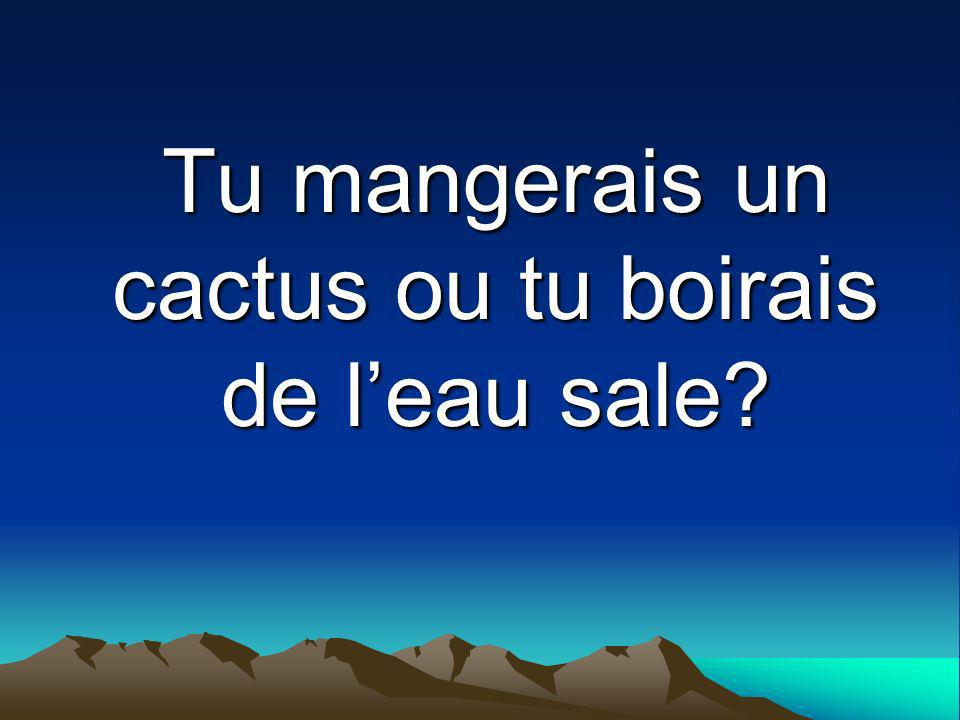 Tu mangerais un cactus ou tu boirais de l'eau sale