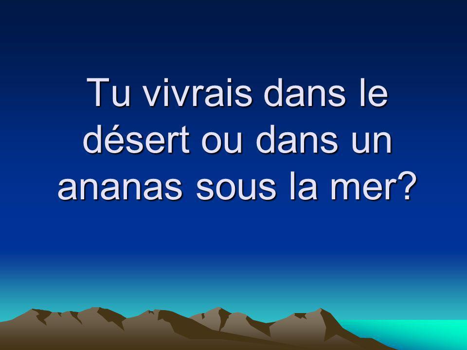 Tu vivrais dans le désert ou dans un ananas sous la mer