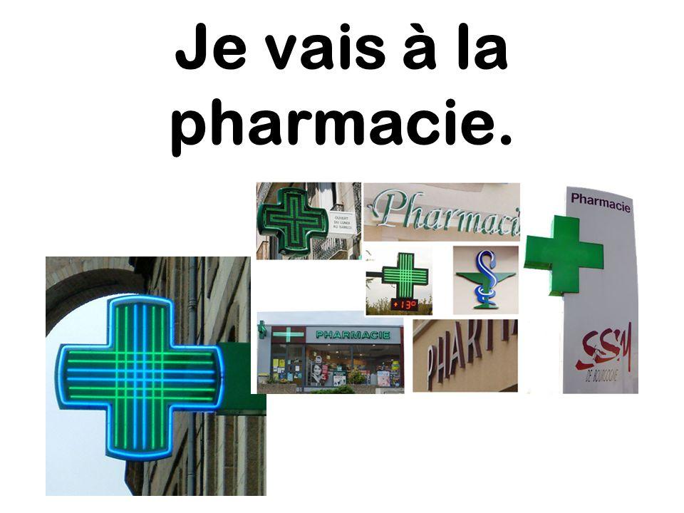 Je vais à la pharmacie.