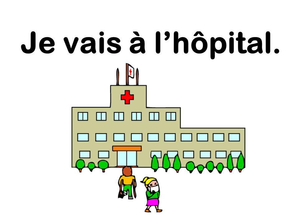 Je vais à l'hôpital.