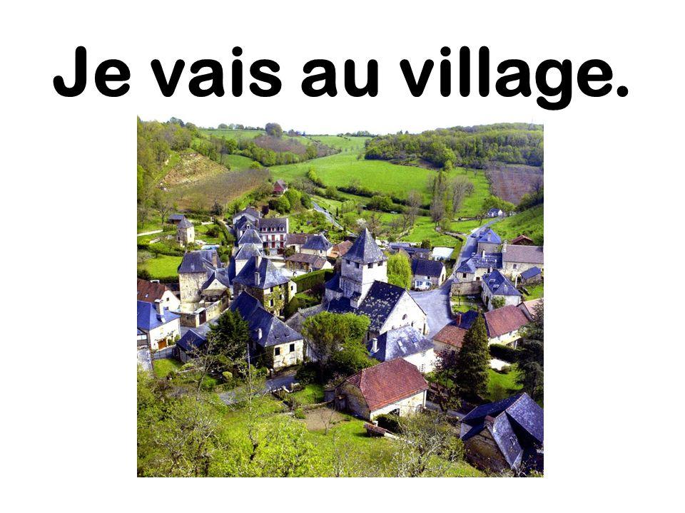 Je vais au village.