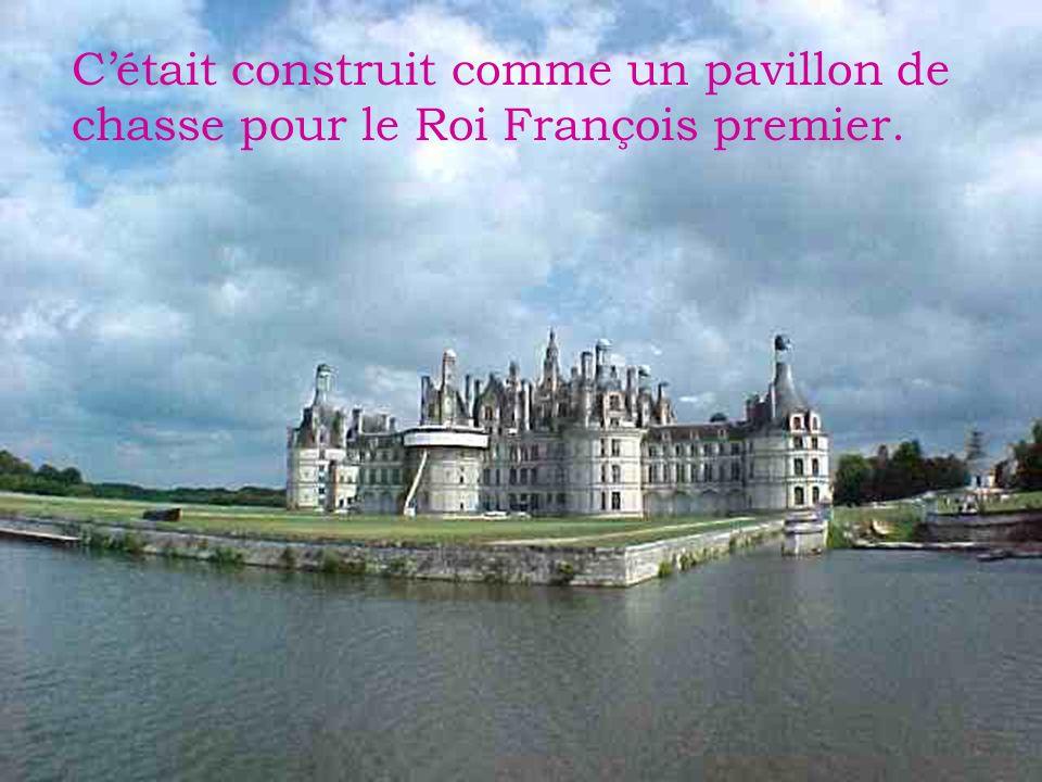 C'était construit comme un pavillon de chasse pour le Roi François premier.
