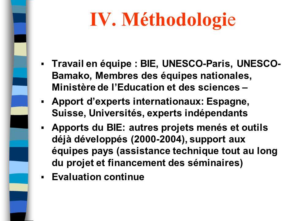 IV. Méthodologie Travail en équipe : BIE, UNESCO-Paris, UNESCO-Bamako, Membres des équipes nationales, Ministère de l'Education et des sciences –