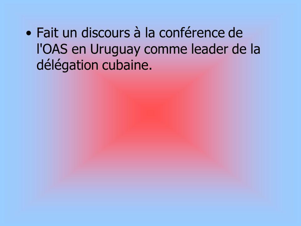 Fait un discours à la conférence de l OAS en Uruguay comme leader de la délégation cubaine.