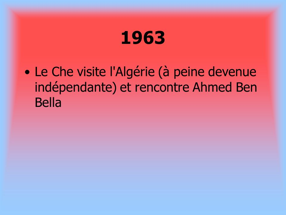 1963 Le Che visite l Algérie (à peine devenue indépendante) et rencontre Ahmed Ben Bella