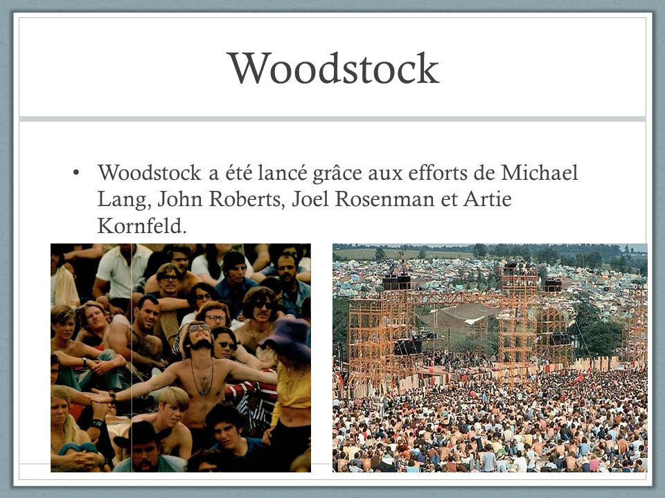 WoodstockWoodstock a été lancé grâce aux efforts de Michael Lang, John Roberts, Joel Rosenman et Artie Kornfeld.