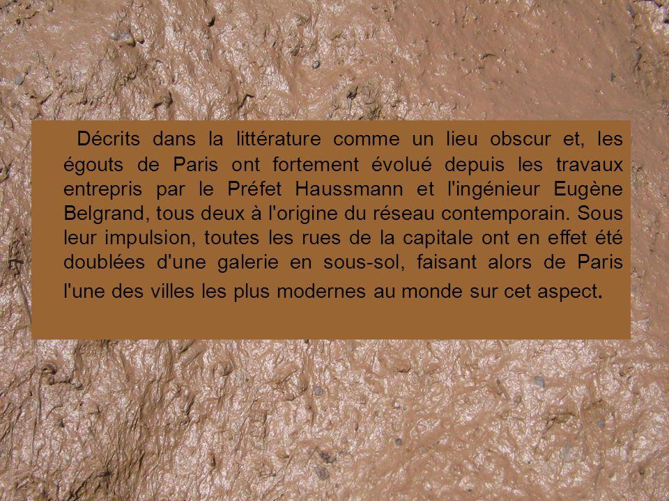 Décrits dans la littérature comme un lieu obscur et, les égouts de Paris ont fortement évolué depuis les travaux entrepris par le Préfet Haussmann et l ingénieur Eugène Belgrand, tous deux à l origine du réseau contemporain.