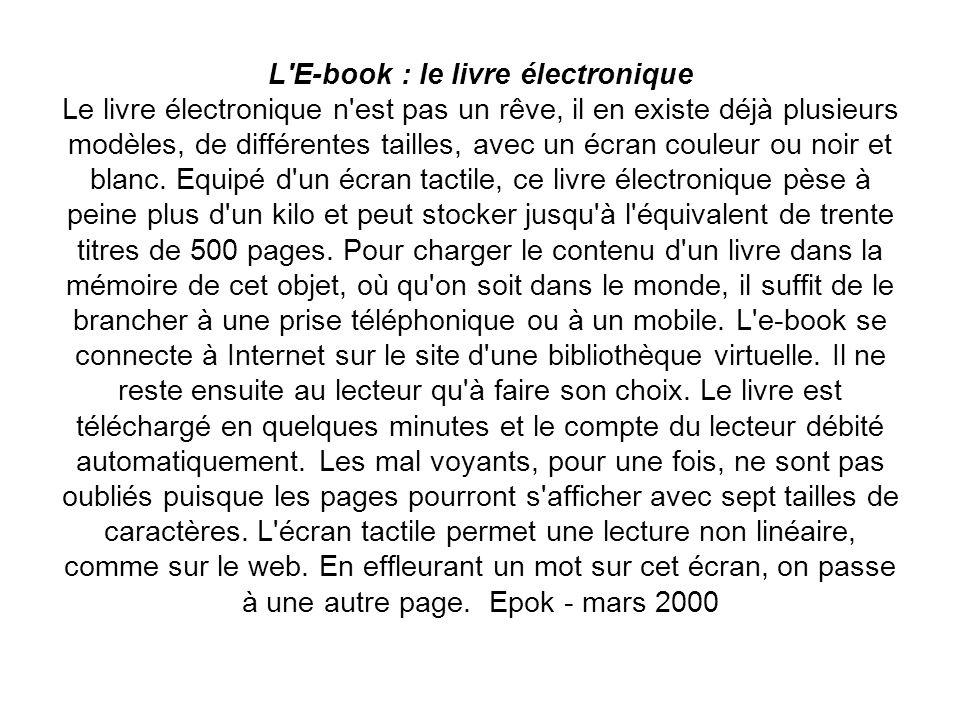 L E-book : le livre électronique Le livre électronique n est pas un rêve, il en existe déjà plusieurs modèles, de différentes tailles, avec un écran couleur ou noir et blanc.