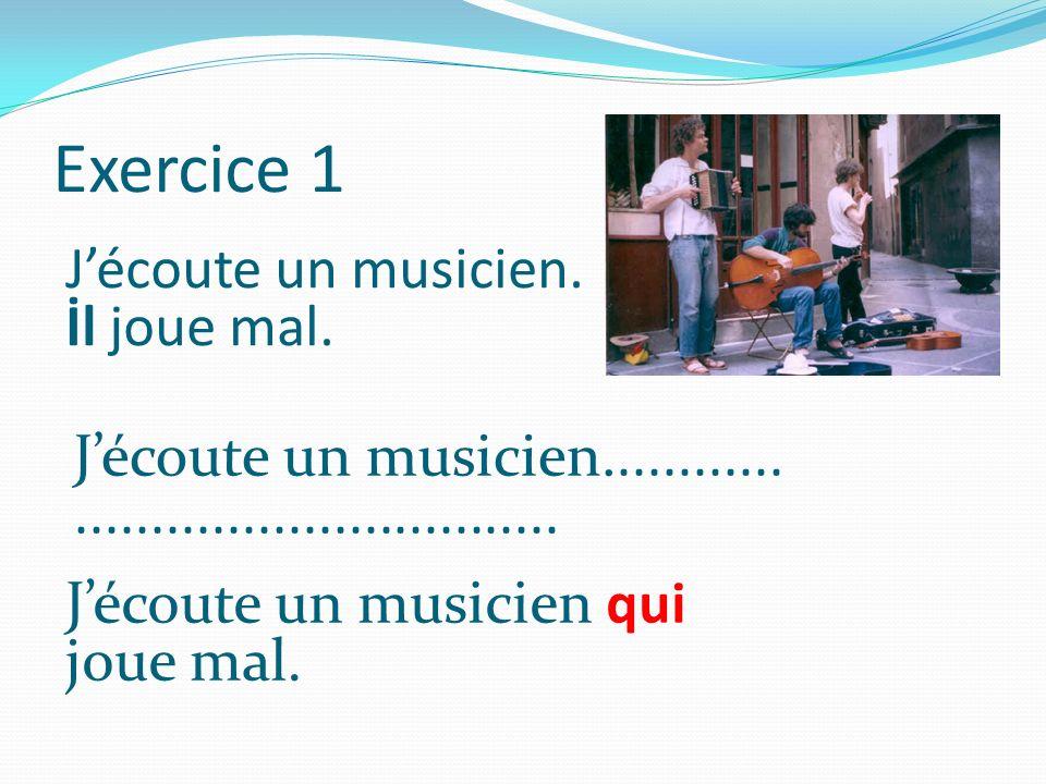 Exercice 1 J'écoute un musicien. İl joue mal.