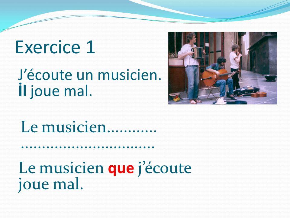 Exercice 1 J'écoute un musicien. İl joue mal. Le musicien............