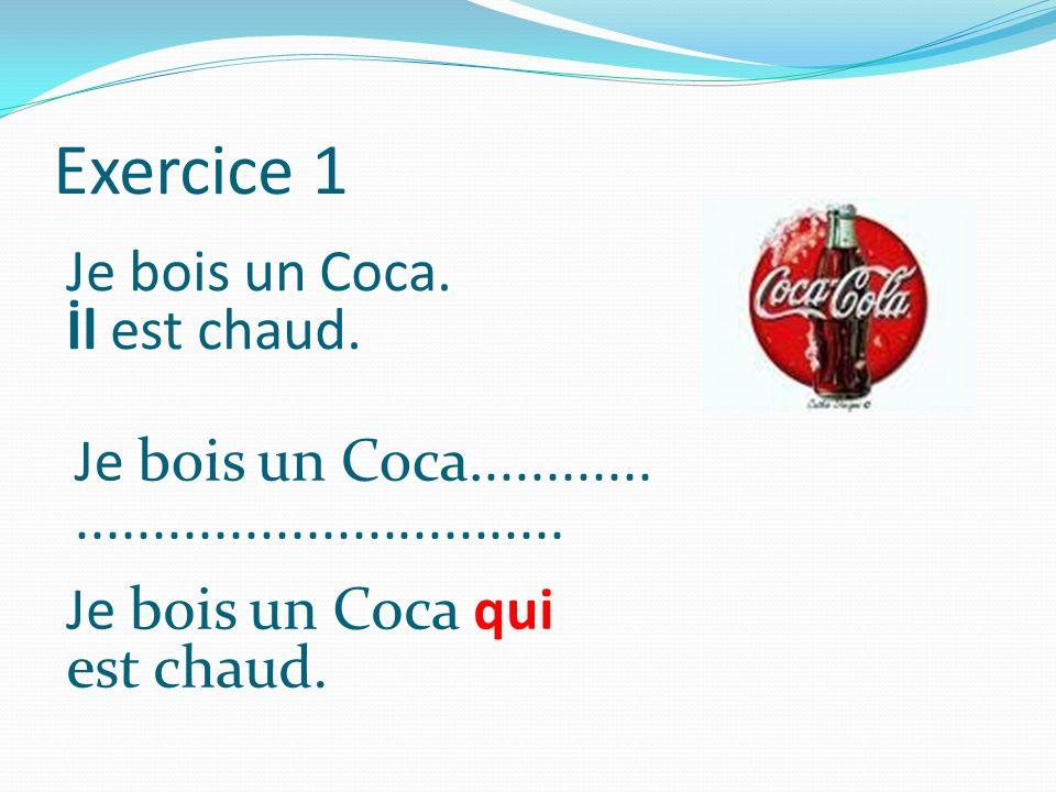 Exercice 1 Je bois un Coca. İl est chaud. Je bois un Coca............
