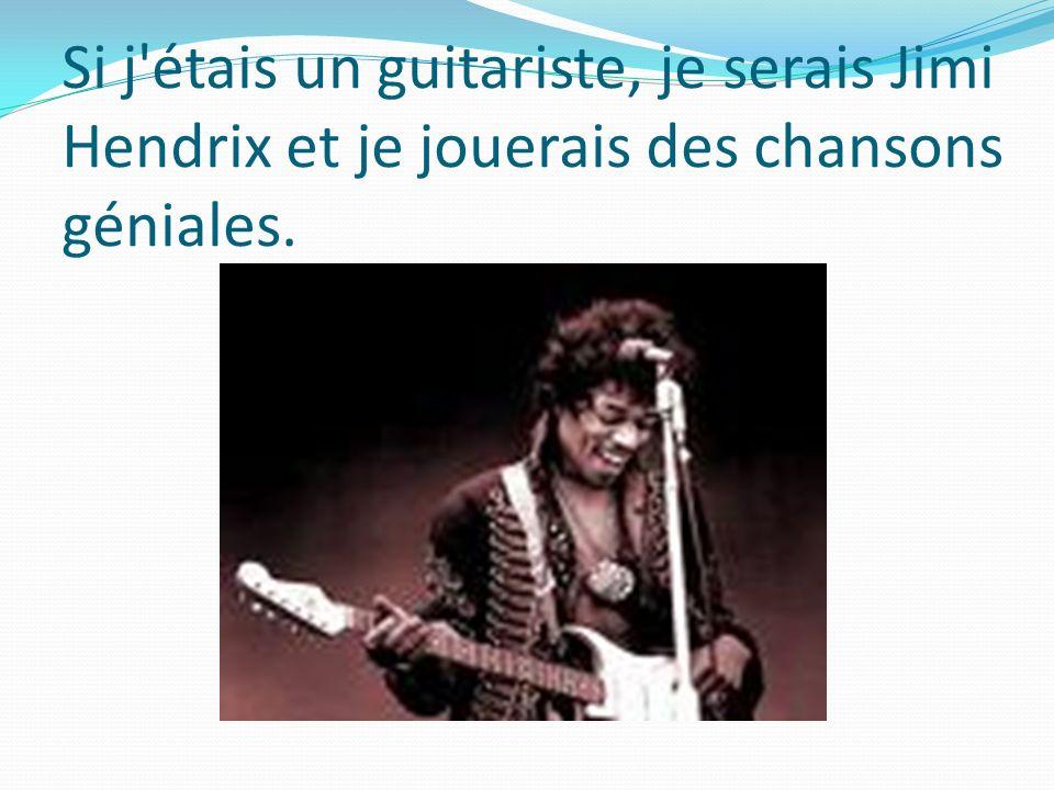 Si j étais un guitariste, je serais Jimi Hendrix et je jouerais des chansons géniales.