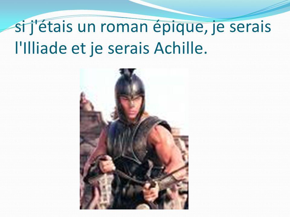 si j étais un roman épique, je serais l Illiade et je serais Achille.