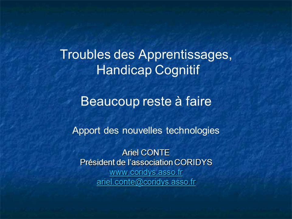 Troubles des Apprentissages, Handicap Cognitif Beaucoup reste à faire Apport des nouvelles technologies Ariel CONTE Président de l'association CORIDYS www.coridys.asso.fr ariel.conte@coridys.asso.fr