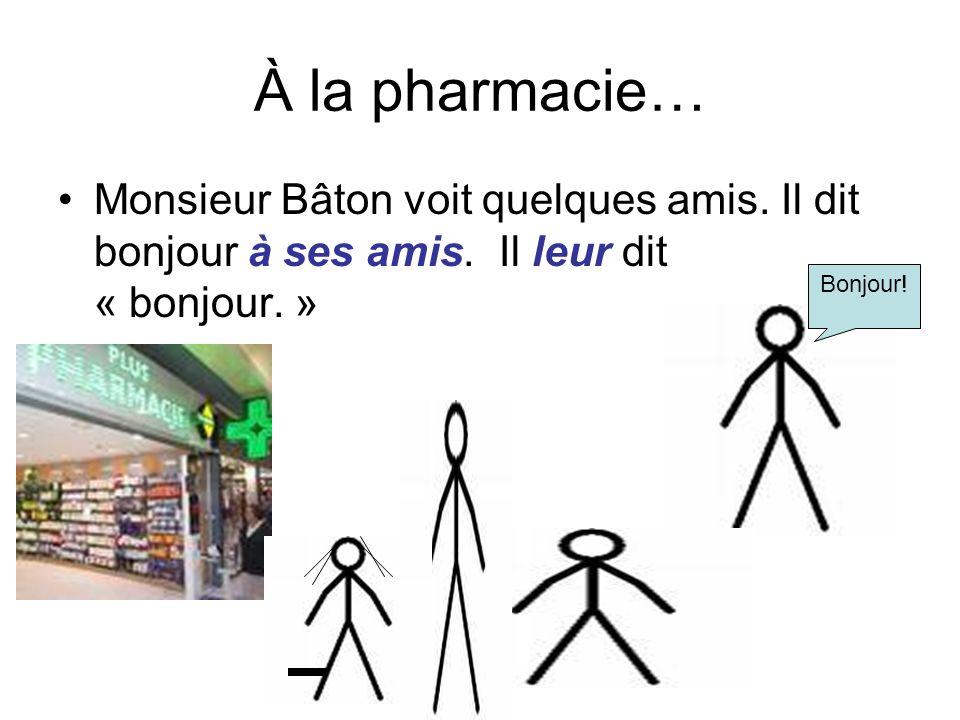 À la pharmacie… Monsieur Bâton voit quelques amis. Il dit bonjour à ses amis. Il leur dit « bonjour. »