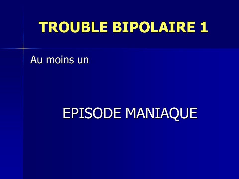 TROUBLE BIPOLAIRE 1 Au moins un EPISODE MANIAQUE